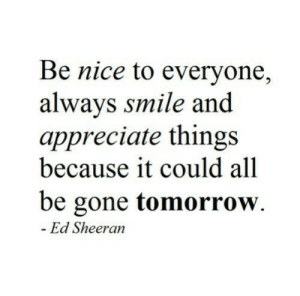 be gone: Be nice to everyone,  alwavs smile and  appreciate things  because it could all  be gone tomorrow.  Ed Sheeran