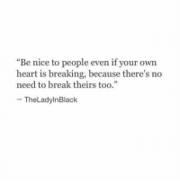 """Break, Heart, and Nice: """"Be nice to people even if your own  heart is breaking, because there's no  need to break theirstoo.""""  - TheLadylnBlack"""