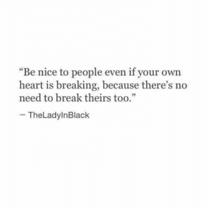 """Break, Heart, and Nice: """"Be nice to people even if your own  heart is breaking, because there's no  need to break theirs too.""""  -TheLadylnBlack"""