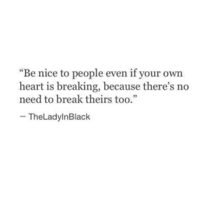 "No Need To: ""Be nice to people even if your own  heart is breaking, because there's no  need to break theirs too.""  32  TheLadylnBlack"