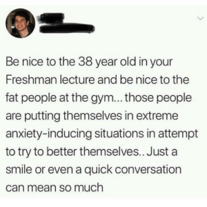 Gym, Anxiety, and Mean: Be nice to the 38 year old in your  Freshman lecture and be nice to the  fat people at the gym... those people  are putting themselves in extreme  anxiety-inducing situations in attempt  to try to better themselves.. Just a  smile or even a quick conversation  can mean so much Being nice really goes a long way