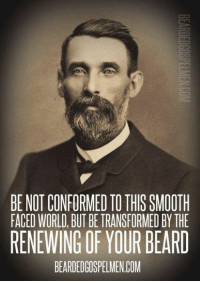 Smooth: BE NOT CONFORMED TO THIS SMOOTH  FACED WORLD, BUT BEIRANSFORMED BY THE  RENEWING OF YOUR BEARD  BEARDEDGOSPELMENCOM