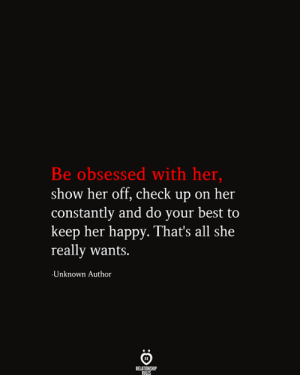 Obsessed With: Be obsessed with her,  show her off, check up on her  |constantly and do your best to  keep her happy. That's all she  really wants.  Unknown Author  RELATIONSHIP  RILES