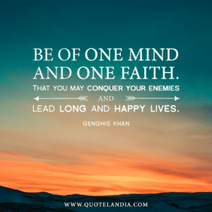 Facts, Lol, and Tumblr: BE OF ONE MIND  AND ONE FAITH  THAT YOU MAY CONQUER YOUR ENEMIES  LEAD LONG AND HAPPY LIVES.  GENGHIS KHAN  WWw.QUOTELANDIA.COM lol-coaster:  10 Genghis Khan Quotes with Facts you Never Knew