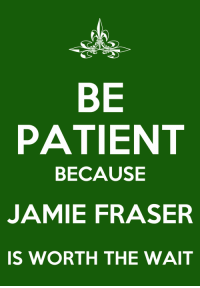 Patient, Outlander, and Diana: BE  PATIENT  BECAUSE  JAMIE FRASER  IS WORTH THE WAIT Outlander Series by Diana Gabaldon - Jamie Fraser, what a MAN. Seriously killing it for husbands and boyfriends everywhere...