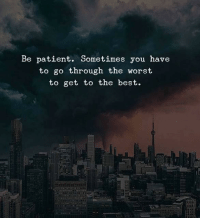 The Worst, Best, and Patient: Be patient. Sometimes you have  to go through the worst  to get to the best.