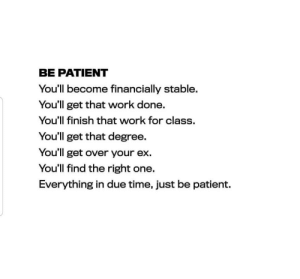 be patient: BE PATIENT  You'll become financially stable.  You'll get that work done.  You'll finish that work for class.  You'll get that degree.  You'll get over your ex.  You'll find the right one.  Everything in due time, just be patient.