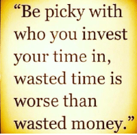 """Memes, Money, and Time: """"Be picky with  who you invest  your time in,  wasted time is  worse than  wasted money."""""""
