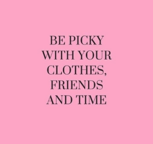 picky: BE PICKY  WITH YOUR  CLOTHES,  FRIENDS  AND TIΜΕ