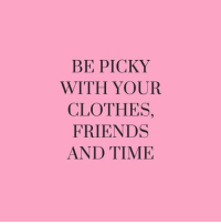 picky: BE PICKY  WITH YOUR  CLOTHES,  FRIENDS  AND TIME