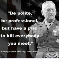 "MAD DOG MATTIS . . . . Conservative America SupportOurTroops American Gun Constitution Politics TrumpTrain President Jobs Capitalism Military MikePence TeaParty Republican Mattis TrumpPence Guns AmericaFirst USA Political DonaldTrump Freedom Liberty Veteran Patriot Prolife Government PresidentTrump Partners @conservative_panda @reasonoveremotion @rightwingroasts @conservative.american @conservative.patriot @too_savage_for_democrats -------------------- Contact me ●Email- RaisedRightAlwaysRight@gmail.com ●KIK- @Raised_Right_ ●Send me letters! Raised Right, 5753 Hwy 85 North, 2486 Crestview, Fl 32536: ""Be polite  be professional  but have a plan  to kill everybody  you meet.""  Retiring General Mad Dog James Mattis  GR CNT STYLE  U S  1770 MAD DOG MATTIS . . . . Conservative America SupportOurTroops American Gun Constitution Politics TrumpTrain President Jobs Capitalism Military MikePence TeaParty Republican Mattis TrumpPence Guns AmericaFirst USA Political DonaldTrump Freedom Liberty Veteran Patriot Prolife Government PresidentTrump Partners @conservative_panda @reasonoveremotion @rightwingroasts @conservative.american @conservative.patriot @too_savage_for_democrats -------------------- Contact me ●Email- RaisedRightAlwaysRight@gmail.com ●KIK- @Raised_Right_ ●Send me letters! Raised Right, 5753 Hwy 85 North, 2486 Crestview, Fl 32536"