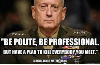 "Is Kill: ""BE POLITE. BE PROFESSIONAL  BUT HAVEA PLAN TO KILL EVERYBODYYOU MEET.""  GENERAL AMES MATTIS USMC  quick meme com"