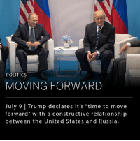 "In a thread of morning Twitter posts, President Trump wrote about his recent meeting with President Vladimir V. Putin of Russia, declaring that it is ""time to move forward in working constructively with Russia!"" During Trump and Putin's closed-door-meeting, Trump claims to have negotiated a ceasefire in parts of Syria, discussed forming an impenetrable Cyber Security unit with the Russians, and to have pressed President Putin multiple times about Russia's meddling in the U.S. presidential election. To which Trump tweeted ""He [Putin] vehemently denied it. I've already given my opinion."": be  POLITICS  MOVING FORWARD  July 9 Trump declares it's ""time to move  forward"" with a constructive relationship  between the United States and Russia In a thread of morning Twitter posts, President Trump wrote about his recent meeting with President Vladimir V. Putin of Russia, declaring that it is ""time to move forward in working constructively with Russia!"" During Trump and Putin's closed-door-meeting, Trump claims to have negotiated a ceasefire in parts of Syria, discussed forming an impenetrable Cyber Security unit with the Russians, and to have pressed President Putin multiple times about Russia's meddling in the U.S. presidential election. To which Trump tweeted ""He [Putin] vehemently denied it. I've already given my opinion."""