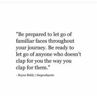 """text faces: """"Be prepared to let go of  familiar faces throughout  your journey. Be ready to  let go of anyone who doesn't  clap for you the way you  clap for them.""""  Reyna Biddy 
