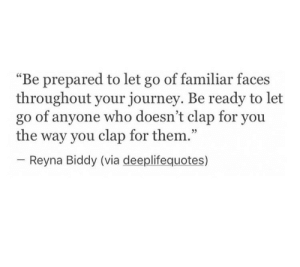 "Journey, Who, and Via: ""Be prepared to let go of familiar faces  throughout your journey. Be ready to let  go of anyone who doesn't clap for you  the way you clap for them.""  05  Reyna Biddy (via deeplifequotes)"