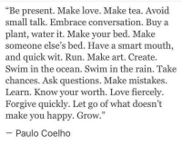 "Love, Run, and Happy: ""Be present. Make love. Make tea. Avoid  small talk. Embrace conversation. Buy a  plant, water it. Make your bed. Make  someone else's bed. Have a smart mouth  and quick wit. Run. Make art. Create.  Swim in the ocean. Swim in the rain. Take  chances. Ask questions. Make mistakes.  Learn. Know your worth. Love fiercely.  Forgive quickly. Let go of what doesn't  make you happy. Grow.  Paulo Coelho"