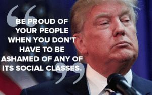 Trump Quotes   Best Quotes Ever: BE PROUD OF  YOUR PEOPLE  WHEN YOU DON'T  HAVE TO BE  ASHAMED OF ANY OF  ITS SOCIAL CLASSES. Trump Quotes   Best Quotes Ever