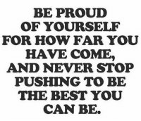 Morning motivation: BE PROUD  OF YOURSELF  FOR HOW FAR YOU  HAVE COME  AND NEVER STOP  PUSHING TO BE  THE BEST YOU  CAN BE. Morning motivation