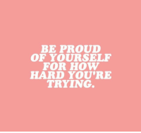 Be Proud Of Yourself: BE PROUD  OF YOURSELF  FOR HOW  HARD YOU'RE  TRYING.
