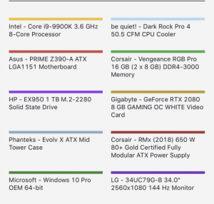 """Microsoft, Windows, and Drive: be quiet! Dark Rock Pro 4  Intel - Core i9-9900K 3.6 GHz  50.5 CFM CPU Cooler  8-Core Processor  Asus PRIME Z390-A ATX  Corsair - Vengeance RGB Pro  16 GB (2 x 8 GB) DDR4-3000  Memory  LGA1151 Motherboard  Gigabyte GeForce RTX 2080  8 GB GAMING OC WHITE Video  HP EX950 1 TB M.2-2280  Solid State Drive  Card  Corsair - RMx (2018) 650 W  80+ Gold Certified Fully  Modular ATX Power Supply  Phanteks - Evolv X ATX Mid  Tower Case  Microsoft Windows 10 Pro  LG 34UC79G-B 34.0""""  OEM 64-bit  2560x1080 144 Hz Monitor Critique the parts list for my new pc"""
