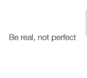 Not Perfect: Be real, not perfect