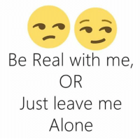 Tag someone: Be Real with me,  OR  Just leave me  Alone Tag someone