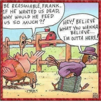 Memes, Outta, and 🤖: BE REASONABLE, FRANK.  IF HE WANTED US DEA  WHY WOULD HE FEED  HEY! BELIEVE  us so MUCH  WHAT YOU WANNA  BELIEVE.  IM OUTTA HERE For more awesome holiday and fun pictures go to... www.snowflakescottage.com