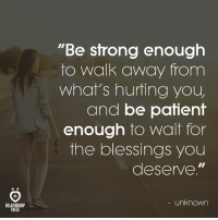 "Patient, Blessings, and Unknown: ""Be sfrong enough  to walk away from  what's hurting you  and be patient  enough to wait for  the blessings you  deserve.""  AR  - unknown  RELATIONSHIP  RULES"