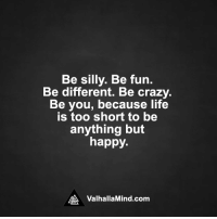 <3: Be silly. Be fun.  Be different  Be crazy.  Be you, because life  is too short to be  anything but  happy.  MA Valhalla Mind.com <3