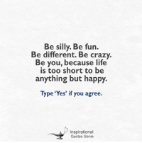 <3: Be silly. Be fun.  Be different. Be crazy.  Be you, because life  is too short to be  anything but happy.  Type 'Yes' if you agree.  Inspirational  Quotes Genie <3