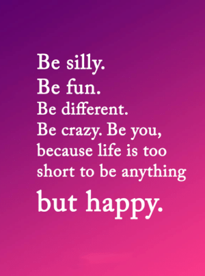 <3: Be silly.  Be fun.  Be different.  Be crazy. Be you,  because life is too  short to be anything  but happy. <3