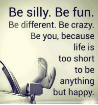 being silly: Be silly. Be fun  Be different. Be crazy.  Be you, because  life is  too short  to be  anything  but happy