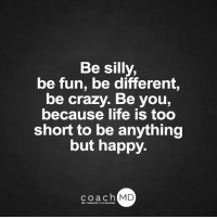 <3: Be silly,  be fun, be different,  be crazy. Be you,  because life is too  short to be anything  but happy.  coach MD  DR. CHARLES F.GL <3