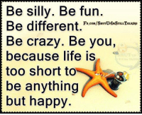 being silly: Be silly. Be fun.  Be different  FB.coMISHUTUPIMSTILLTALKNG  Be crazy. Be you,  because life is  too short to  be anything  but happy.