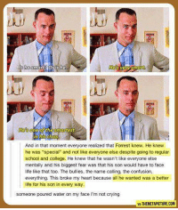 "Name Called: be smart Or is he  He Very Smart  And in that moment everyone realized that Forrest knew. He knew  he was ""special"" and not like everyone else despite going to regular  school and college. He knew that he wasn't like everyone else  mentally and his biggest fear was that his son would have to face  life like that too. The bullies, the name calling, the confusion,  everything. This broke my heart because all he wanted was a better  life for his son in every way.  someone poured water on my face l'm not crying  WATTHEMETAPICTURE.COM"
