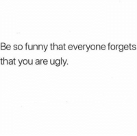 Funny, Goals, and Ugly: Be so funny that everyone forgets  that you are ugly. Goals https://t.co/9om29HO9DA