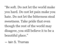"Beautiful, World, and Pain: ""Be soft. Do not let the world make  you hard. Do not let pain make you  hate. Do not let the bitterness steal  sweetness. Take pride that even  though the rest of the world may  disagree, you still believe it to be a  beautiful place.""  lain S. Thomas"