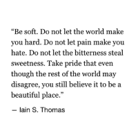 "Beautiful, World, and Pain: ""Be soft. Do not let the world make  you hard. Do not let pain make you  hate. Do not let the bitterness steal  sweetness. Take pride that even  though the rest of the world may  disagree, you still believe it to be a  beautiful place.""  - lain S. Thomas"