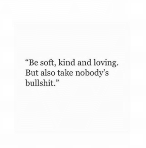 """Bullshit, Soft, and And: Be soft, kind and loving.  But also take nobody's  bullshit.""""  cC  35"""