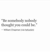 "chapman: ""Be somebody nobody  thought you could be.""  William Chapman (via hefuckin)  95"