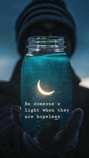 hopeless: Be someone s  light when they  are hopeless.