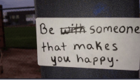 Be Someone That Makes You Happy: Be someone  that makes  you happy