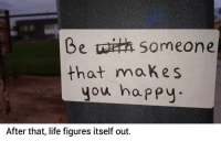 Be happy.: Be someone  that makes  you happy  After that, life figures itself out. Be happy.