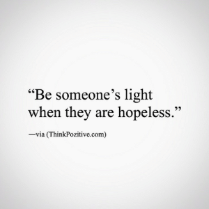"Hopelessly: ""Be someone's light  when they are hopeless.'""  via (ThinkPozitive.com)"