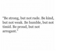"timid: ""Be strong, but not rude. Be kind,  but not weak. Be humble, but not  timid. Be proud, but not  arrogant."""