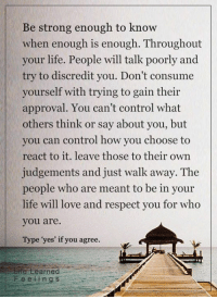 Life, Love, and Memes: Be strong enough to know  when enough is enough. Throughout  your life. People will talk poorly and  try to discredit you. Don't consume  yourself with trying to gain their  approval. You can't control what  others think or say about you, but  you can control how you choose to  react to it. leave those to their own  judgements and just walk away. The  people who are meant to be in your  life will love and respect you for who  you are.  Type yes' if you agree.  Erte earned  Fee e i n g s <3