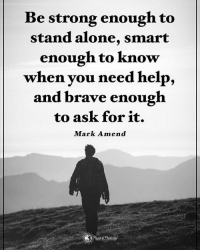 Be strong enough to stand alone, smart enough to know when you need help, and brave enough to ask for it. - Mark Amend powerofpositivity: Be strong enough to  stand alone, smart  enough to know  when you need help,  and brave enough  to ask for it.  Mark Amend Be strong enough to stand alone, smart enough to know when you need help, and brave enough to ask for it. - Mark Amend powerofpositivity