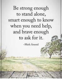 Be strong enough to stand alone, smart enough to know when you need help, and brave enough to ask for it. - Mark Amend powerofpositivity: Be strong enough  to stand alone  Smart enough to know  when you need help,  and brave enough  to ask for it.  Mark Amend Be strong enough to stand alone, smart enough to know when you need help, and brave enough to ask for it. - Mark Amend powerofpositivity