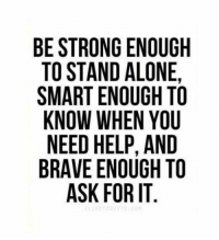 Being Alone, Memes, and Brave: BE STRONG ENOUGH  TO STAND ALONE  SMART ENOUGH TO  KNOW WHEN YOU  NEED HELP, AND  BRAVE ENOUGH TO  ASK FOR IT  CY