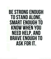 Being Alone, Brave, and Help: BE STRONG ENOUGH  TO STAND ALONE,  SMART ENOUGH TO  KNOW WHEN YOU  NEED HELP, AND  BRAVE ENOUGH TO  ASK FOR IT